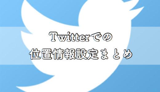 Twitterでの位置情報の設定方法まとめ