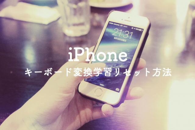 【iPhone】キーボードの変換学習をリセットして、変換履歴を削除する方法