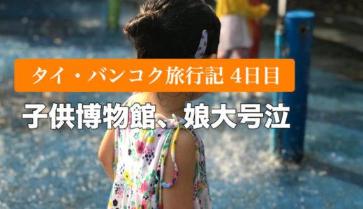 【タイ・バンコク子連れ旅行記4日目】子供博物館で娘が大号泣