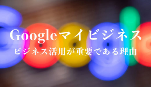 【Googleマイビジネス】ビジネスへの活用が重要である理由